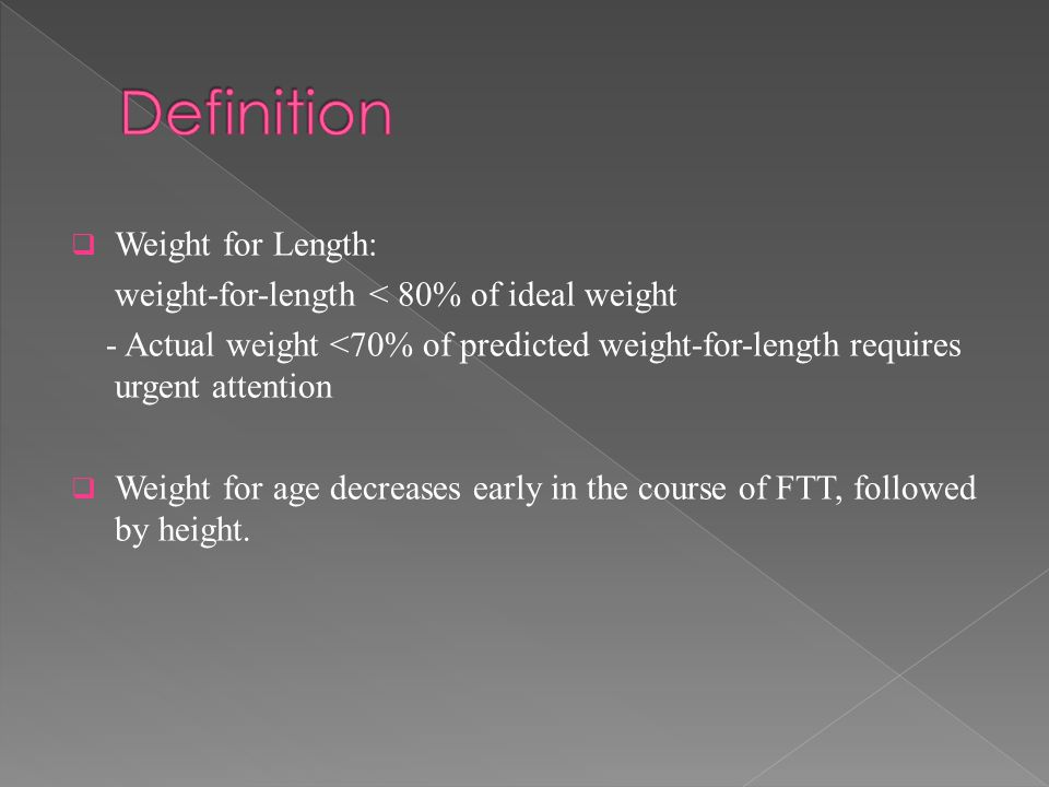  Weight for Length: weight-for-length < 80% of ideal weight - Actual weight <70% of predicted weight-for-length requires urgent attention  Weight for age decreases early in the course of FTT, followed by height.