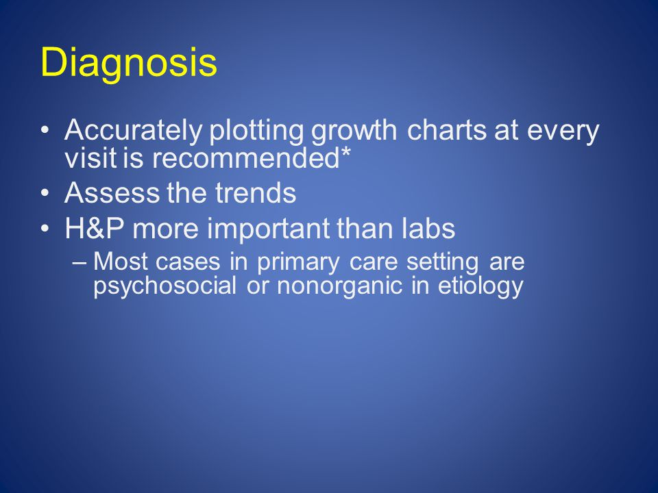 Diagnosis Accurately plotting growth charts at every visit is recommended* Assess the trends H&P more important than labs –Most cases in primary care setting are psychosocial or nonorganic in etiology
