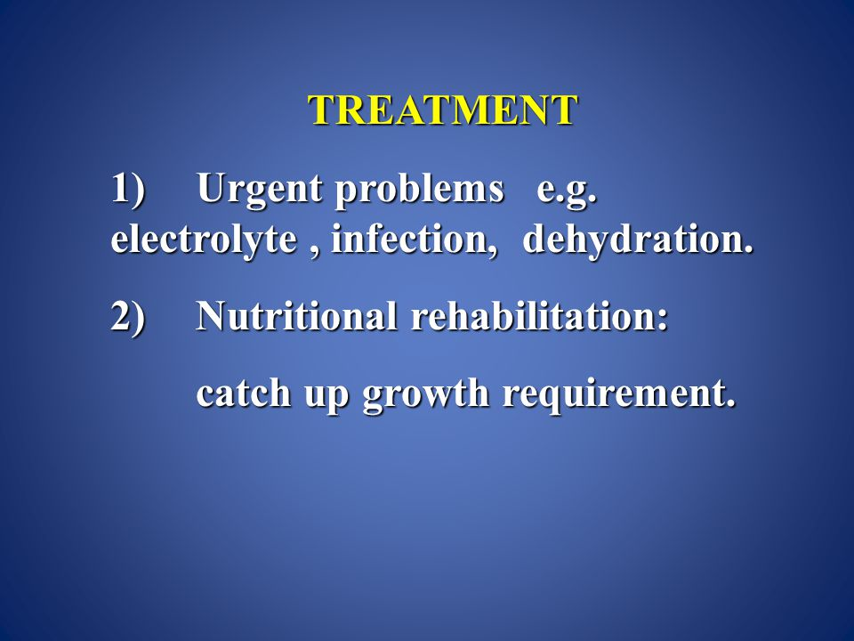 TREATMENT 1)Urgent problems e.g.electrolyte, infection, dehydration.