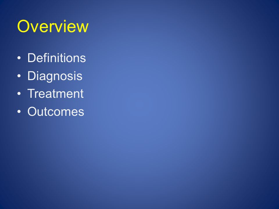 Overview Definitions Diagnosis Treatment Outcomes