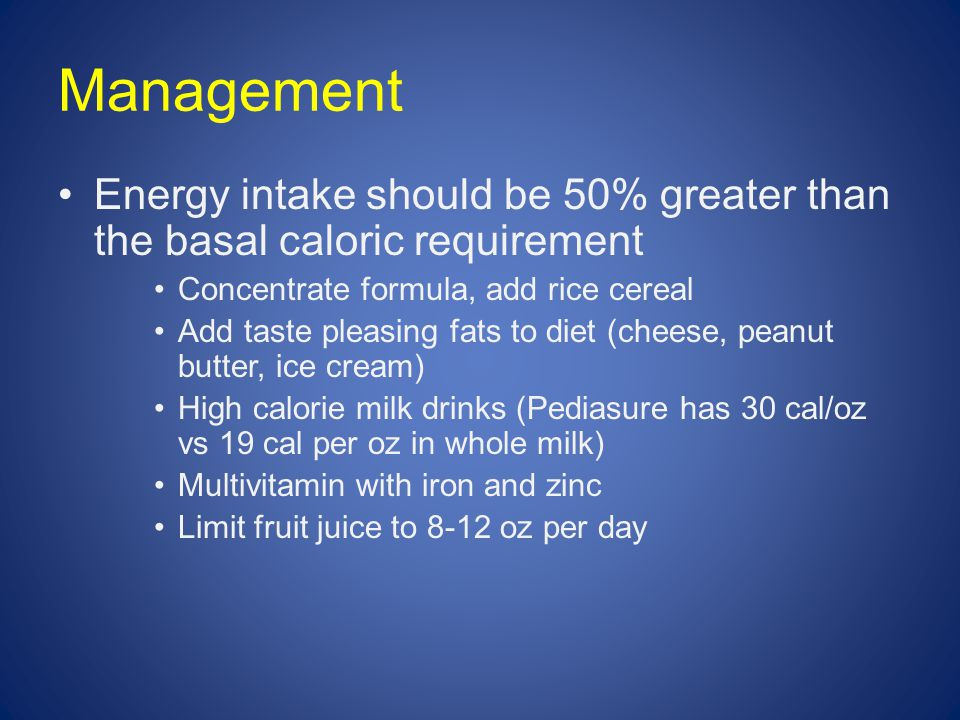 Management Energy intake should be 50% greater than the basal caloric requirement Concentrate formula, add rice cereal Add taste pleasing fats to diet (cheese, peanut butter, ice cream) High calorie milk drinks (Pediasure has 30 cal/oz vs 19 cal per oz in whole milk) Multivitamin with iron and zinc Limit fruit juice to 8-12 oz per day