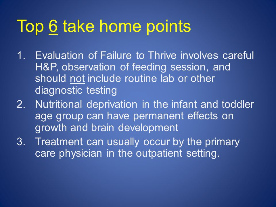 Top 6 take home points 1.Evaluation of Failure to Thrive involves careful H&P, observation of feeding session, and should not include routine lab or other diagnostic testing 2.Nutritional deprivation in the infant and toddler age group can have permanent effects on growth and brain development 3.Treatment can usually occur by the primary care physician in the outpatient setting.