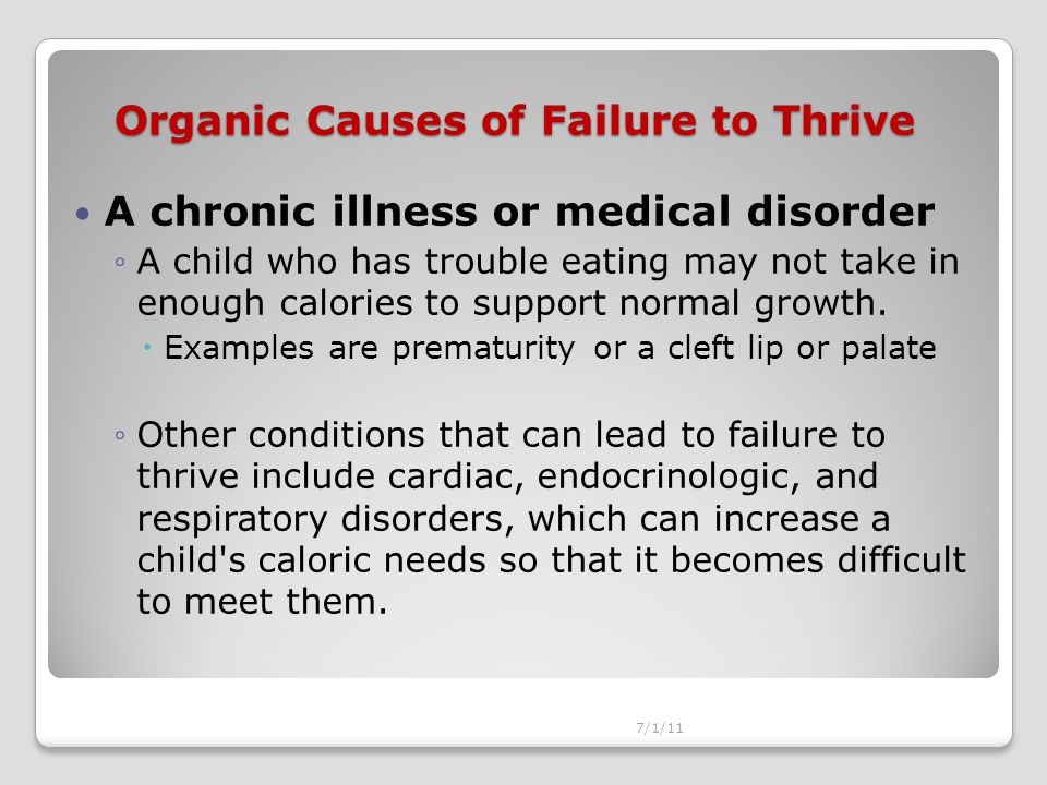 Organic Causes of Failure to Thrive A chronic illness or medical disorder ◦A child who has trouble eating may not take in enough calories to support normal growth.