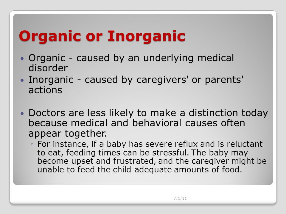 Organic or Inorganic Organic - caused by an underlying medical disorder Inorganic - caused by caregivers or parents actions Doctors are less likely to make a distinction today because medical and behavioral causes often appear together.