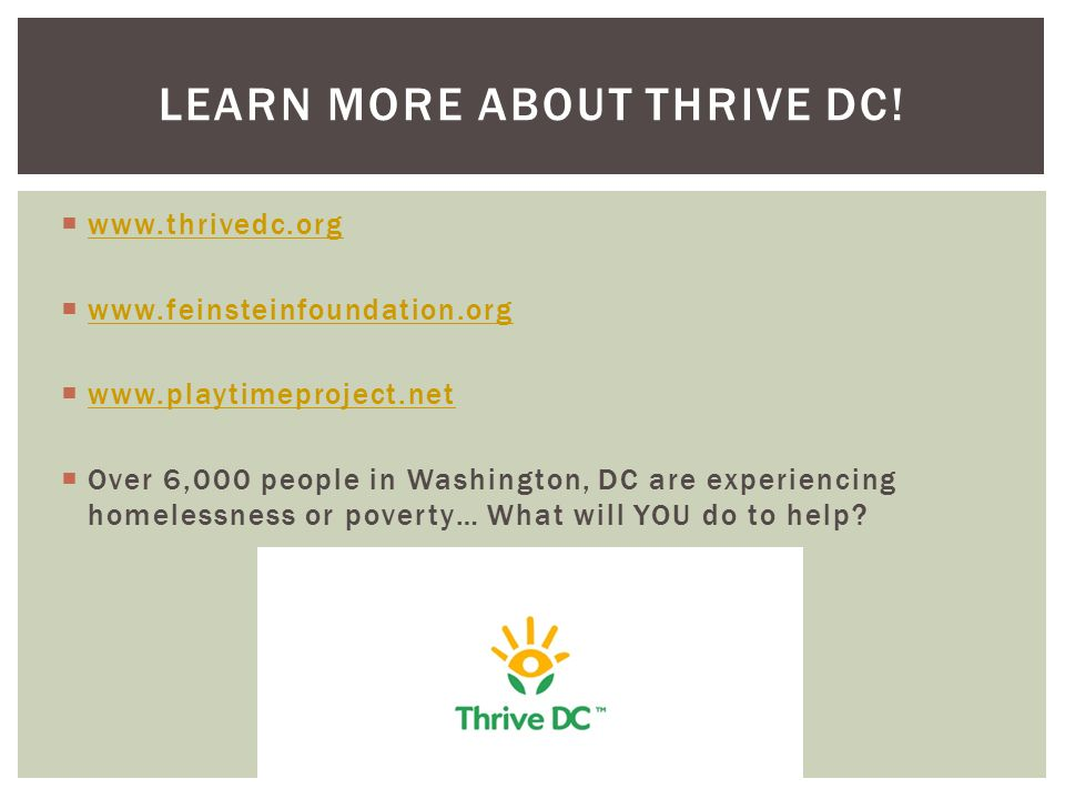  www.thrivedc.org www.thrivedc.org  www.feinsteinfoundation.org www.feinsteinfoundation.org  www.playtimeproject.net www.playtimeproject.net  Over 6,000 people in Washington, DC are experiencing homelessness or poverty… What will YOU do to help.