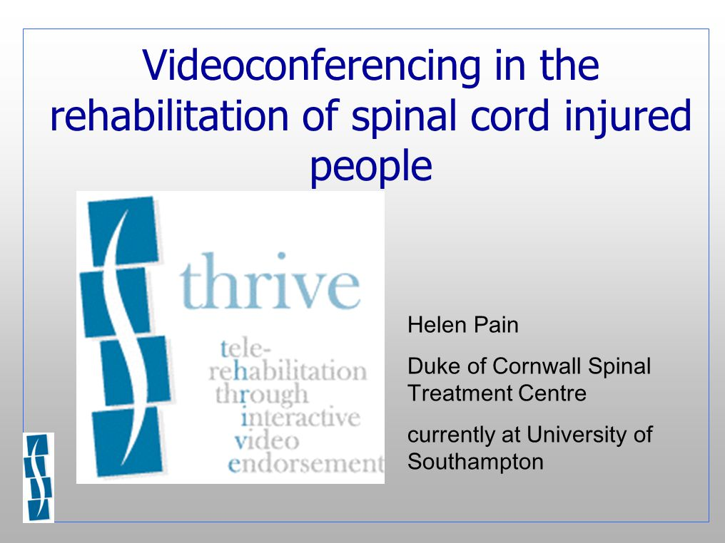 Videoconferencing in the rehabilitation of spinal cord injured people Helen Pain Duke of Cornwall Spinal Treatment Centre currently at University of Southampton