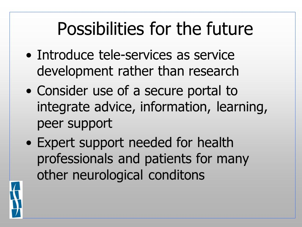 Possibilities for the future Introduce tele-services as service development rather than research Consider use of a secure portal to integrate advice, information, learning, peer support Expert support needed for health professionals and patients for many other neurological conditons