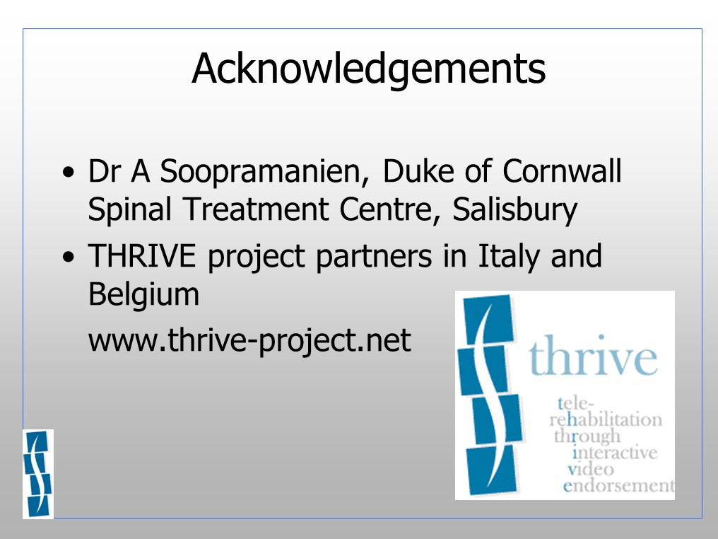 Acknowledgements Dr A Soopramanien, Duke of Cornwall Spinal Treatment Centre, Salisbury THRIVE project partners in Italy and Belgium www.thrive-project.net