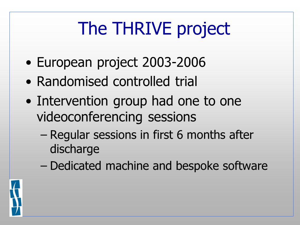 The THRIVE project European project 2003-2006 Randomised controlled trial Intervention group had one to one videoconferencing sessions –Regular sessions in first 6 months after discharge –Dedicated machine and bespoke software