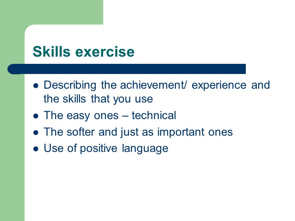 Skills exercise Describing the achievement/ experience and the skills that you use The easy ones – technical The softer and just as important ones Use of positive language