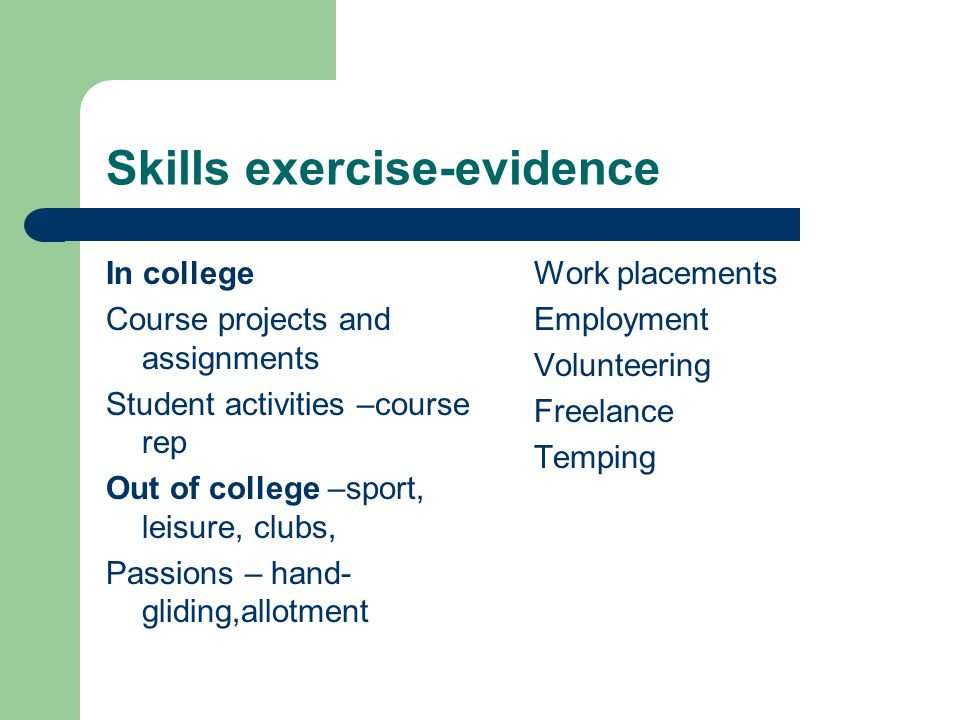 Skills exercise-evidence In college Course projects and assignments Student activities –course rep Out of college –sport, leisure, clubs, Passions – hand- gliding,allotment Work placements Employment Volunteering Freelance Temping