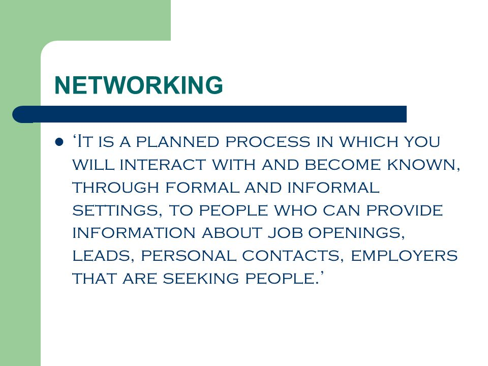 NETWORKING 'It is a planned process in which you will interact with and become known, through formal and informal settings, to people who can provide information about job openings, leads, personal contacts, employers that are seeking people.'