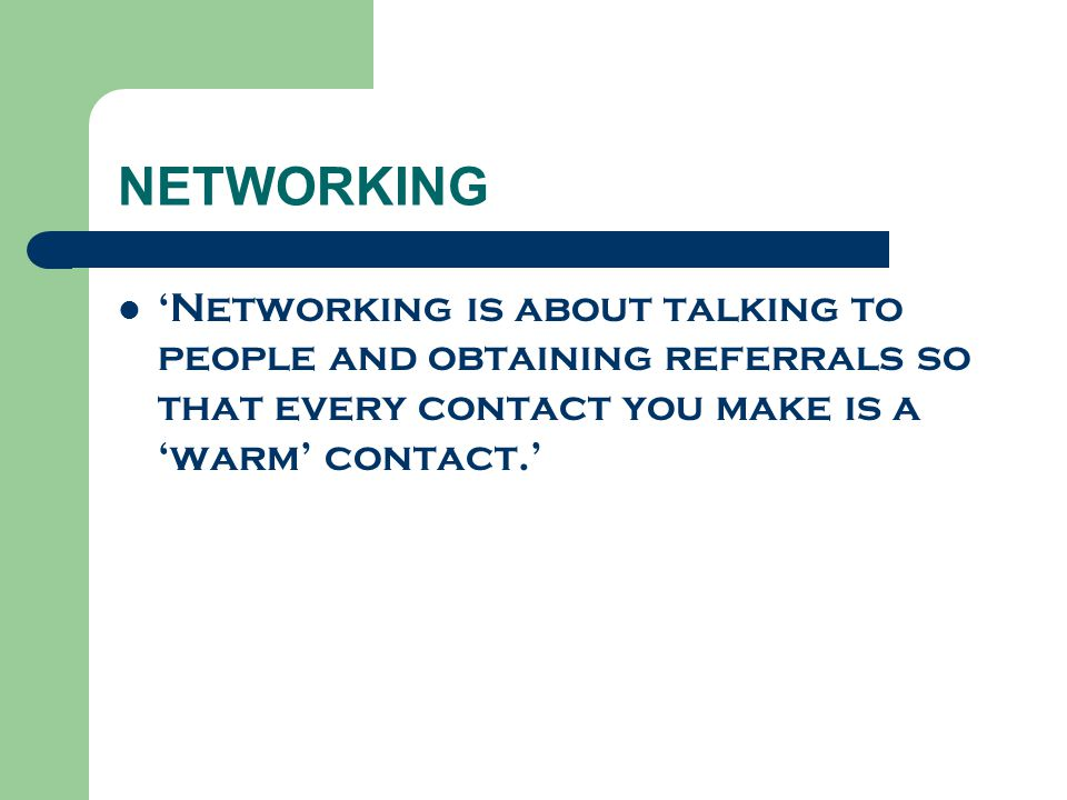 NETWORKING 'Networking is about talking to people and obtaining referrals so that every contact you make is a 'warm' contact.'