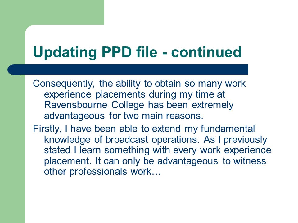 Updating PPD file - continued Consequently, the ability to obtain so many work experience placements during my time at Ravensbourne College has been extremely advantageous for two main reasons.