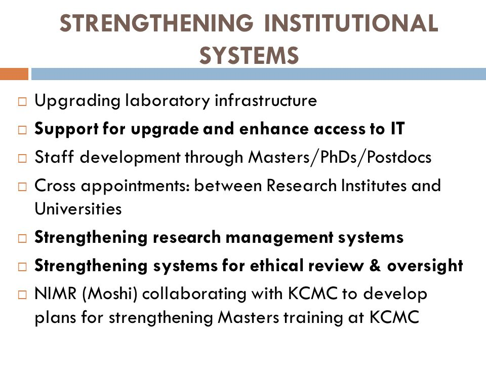 STRENGTHENING INSTITUTIONAL SYSTEMS  Upgrading laboratory infrastructure  Support for upgrade and enhance access to IT  Staff development through Masters/PhDs/Postdocs  Cross appointments: between Research Institutes and Universities  Strengthening research management systems  Strengthening systems for ethical review & oversight  NIMR (Moshi) collaborating with KCMC to develop plans for strengthening Masters training at KCMC
