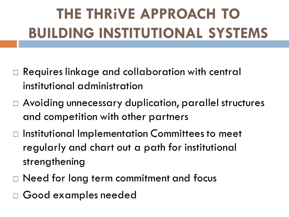 THE THRiVE APPROACH TO BUILDING INSTITUTIONAL SYSTEMS  Requires linkage and collaboration with central institutional administration  Avoiding unnecessary duplication, parallel structures and competition with other partners  Institutional Implementation Committees to meet regularly and chart out a path for institutional strengthening  Need for long term commitment and focus  Good examples needed