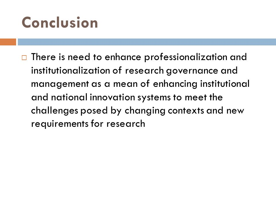 Conclusion  There is need to enhance professionalization and institutionalization of research governance and management as a mean of enhancing instit