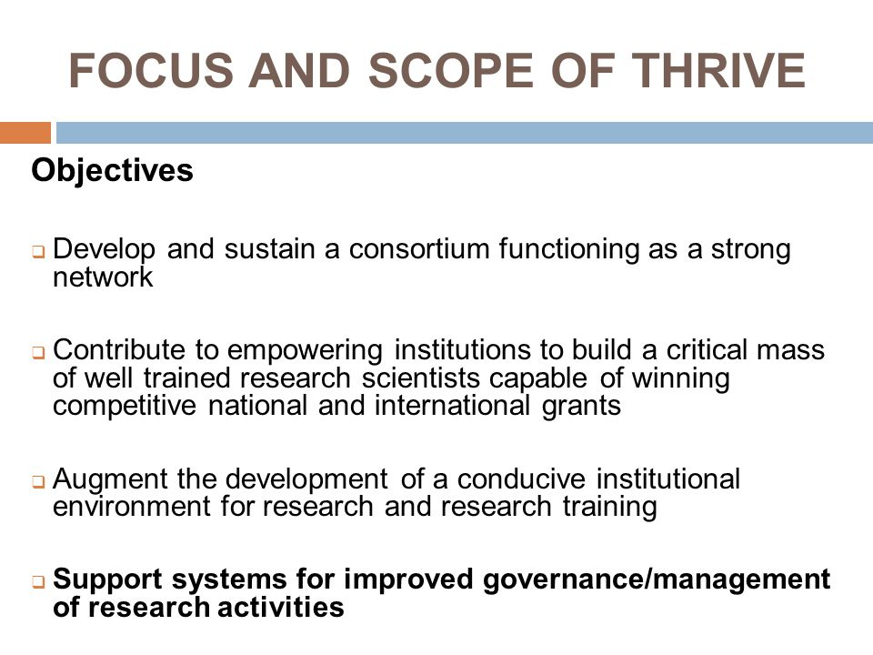 FOCUS AND SCOPE OF THRIVE Objectives  Develop and sustain a consortium functioning as a strong network  Contribute to empowering institutions to build a critical mass of well trained research scientists capable of winning competitive national and international grants  Augment the development of a conducive institutional environment for research and research training  Support systems for improved governance/management of research activities