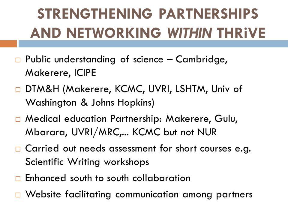 STRENGTHENING PARTNERSHIPS AND NETWORKING WITHIN THRiVE  Public understanding of science – Cambridge, Makerere, ICIPE  DTM&H (Makerere, KCMC, UVRI, LSHTM, Univ of Washington & Johns Hopkins)  Medical education Partnership: Makerere, Gulu, Mbarara, UVRI/MRC,...
