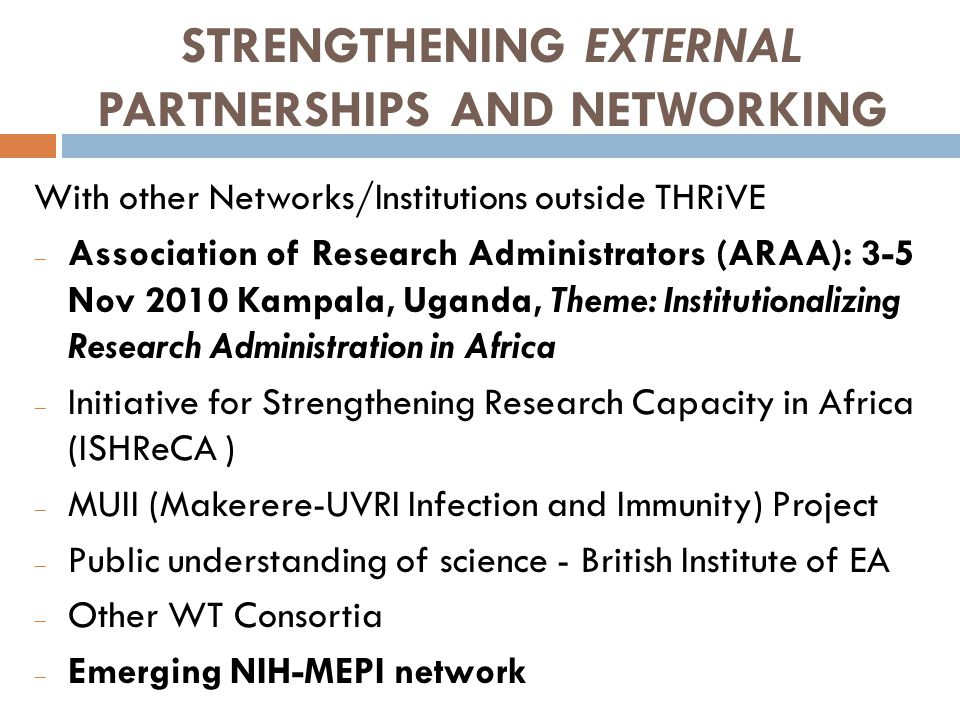 STRENGTHENING EXTERNAL PARTNERSHIPS AND NETWORKING With other Networks/Institutions outside THRiVE  Association of Research Administrators (ARAA): 3-5 Nov 2010 Kampala, Uganda, Theme: Institutionalizing Research Administration in Africa  Initiative for Strengthening Research Capacity in Africa (ISHReCA )  MUII (Makerere-UVRI Infection and Immunity) Project  Public understanding of science - British Institute of EA  Other WT Consortia  Emerging NIH-MEPI network