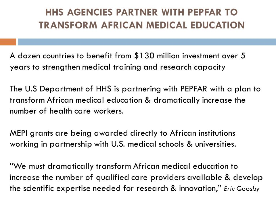 HHS AGENCIES PARTNER WITH PEPFAR TO TRANSFORM AFRICAN MEDICAL EDUCATION A dozen countries to benefit from $130 million investment over 5 years to strengthen medical training and research capacity The U.S Department of HHS is partnering with PEPFAR with a plan to transform African medical education & dramatically increase the number of health care workers.