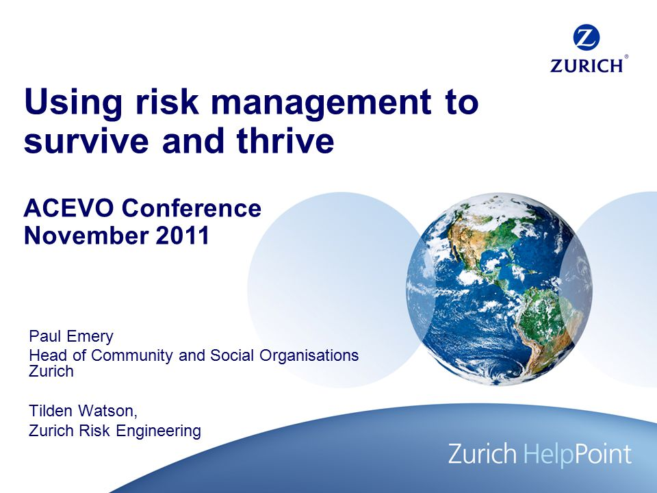 Using risk management to survive and thrive Paul Emery Head of Community and Social Organisations Zurich Tilden Watson, Zurich Risk Engineering ACEVO Conference November 2011