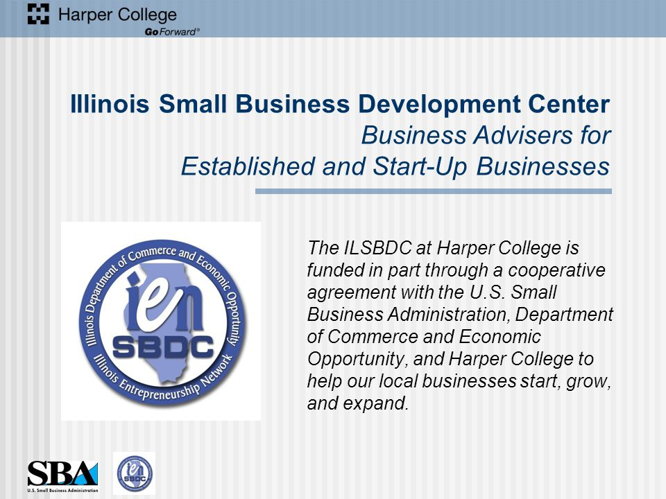 Illinois Small Business Development Center Business Advisers for Established and Start-Up Businesses The ILSBDC at Harper College is funded in part through a cooperative agreement with the U.S.