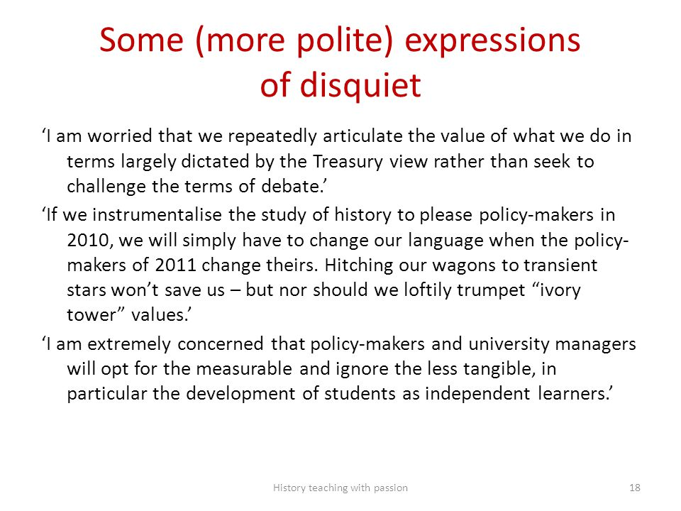 Some (more polite) expressions of disquiet 'I am worried that we repeatedly articulate the value of what we do in terms largely dictated by the Treasury view rather than seek to challenge the terms of debate.' 'If we instrumentalise the study of history to please policy-makers in 2010, we will simply have to change our language when the policy- makers of 2011 change theirs.