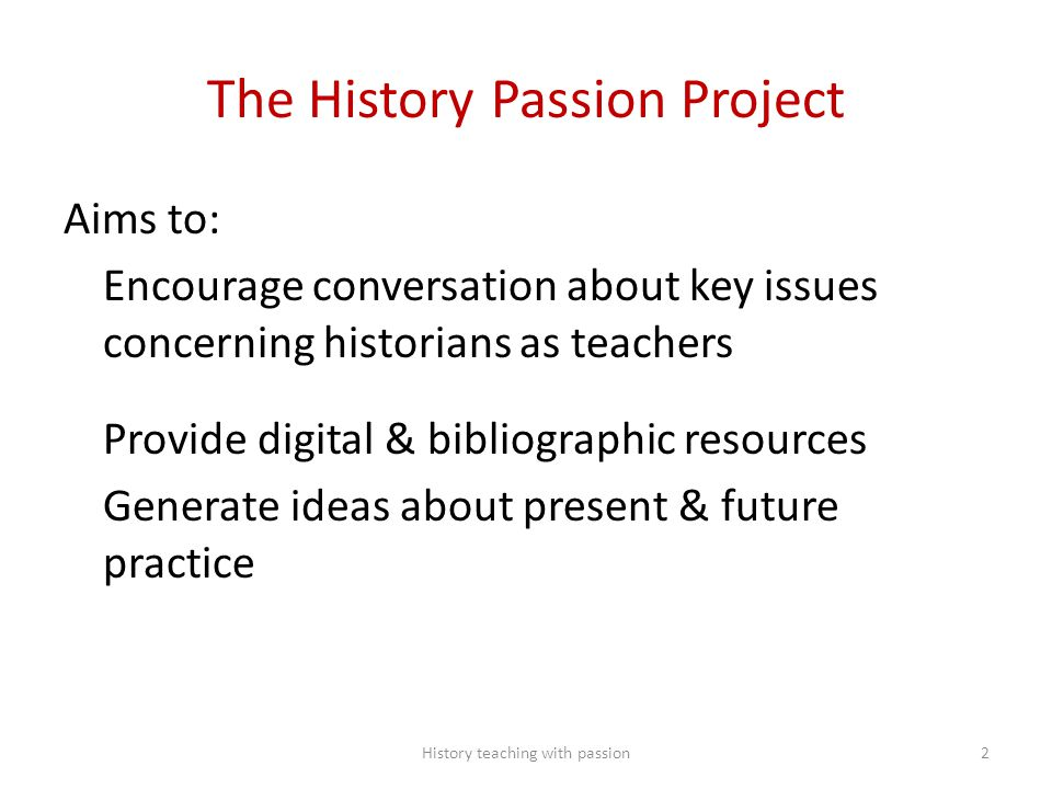 The History Passion Project Aims to: Encourage conversation about key issues concerning historians as teachers Provide digital & bibliographic resourc