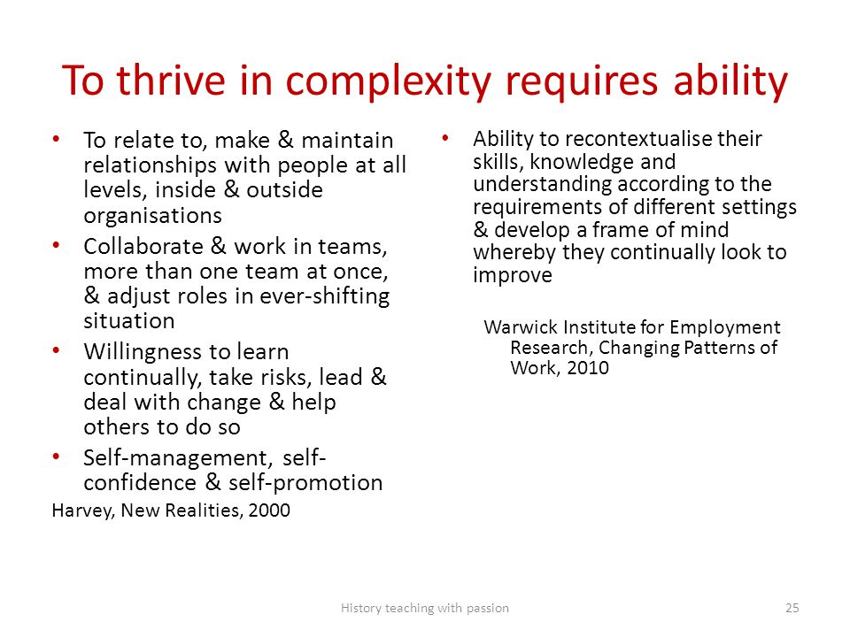 To thrive in complexity requires ability To relate to, make & maintain relationships with people at all levels, inside & outside organisations Collaborate & work in teams, more than one team at once, & adjust roles in ever-shifting situation Willingness to learn continually, take risks, lead & deal with change & help others to do so Self-management, self- confidence & self-promotion Harvey, New Realities, 2000 Ability to recontextualise their skills, knowledge and understanding according to the requirements of different settings & develop a frame of mind whereby they continually look to improve Warwick Institute for Employment Research, Changing Patterns of Work, 2010 History teaching with passion25