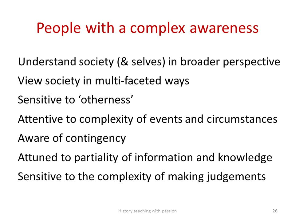 People with a complex awareness Understand society (& selves) in broader perspective View society in multi-faceted ways Sensitive to 'otherness' Attentive to complexity of events and circumstances Aware of contingency Attuned to partiality of information and knowledge Sensitive to the complexity of making judgements History teaching with passion26