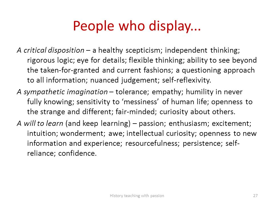 People who display... A critical disposition – a healthy scepticism; independent thinking; rigorous logic; eye for details; flexible thinking; ability