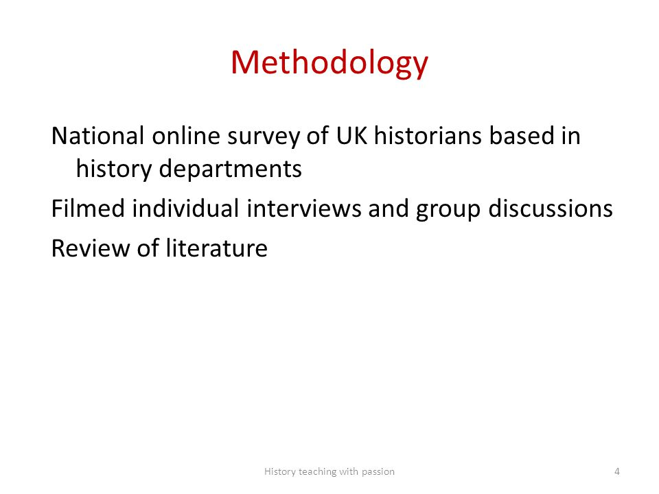 Methodology National online survey of UK historians based in history departments Filmed individual interviews and group discussions Review of literature History teaching with passion4