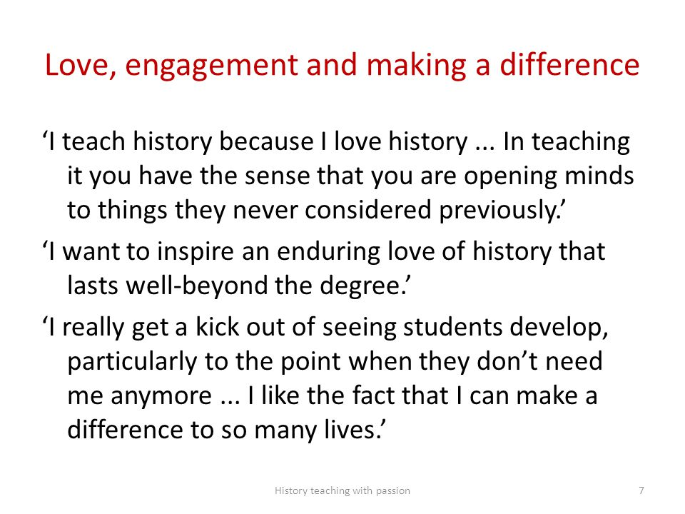 Love, engagement and making a difference 'I teach history because I love history... In teaching it you have the sense that you are opening minds to th
