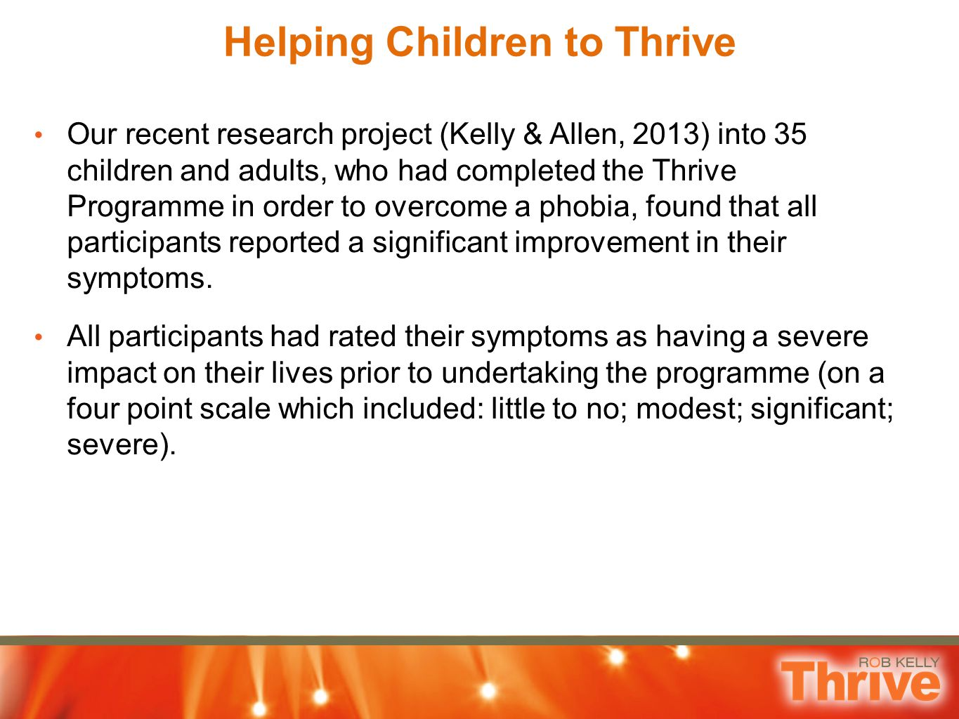 Helping Children to Thrive Our recent research project (Kelly & Allen, 2013) into 35 children and adults, who had completed the Thrive Programme in order to overcome a phobia, found that all participants reported a significant improvement in their symptoms.