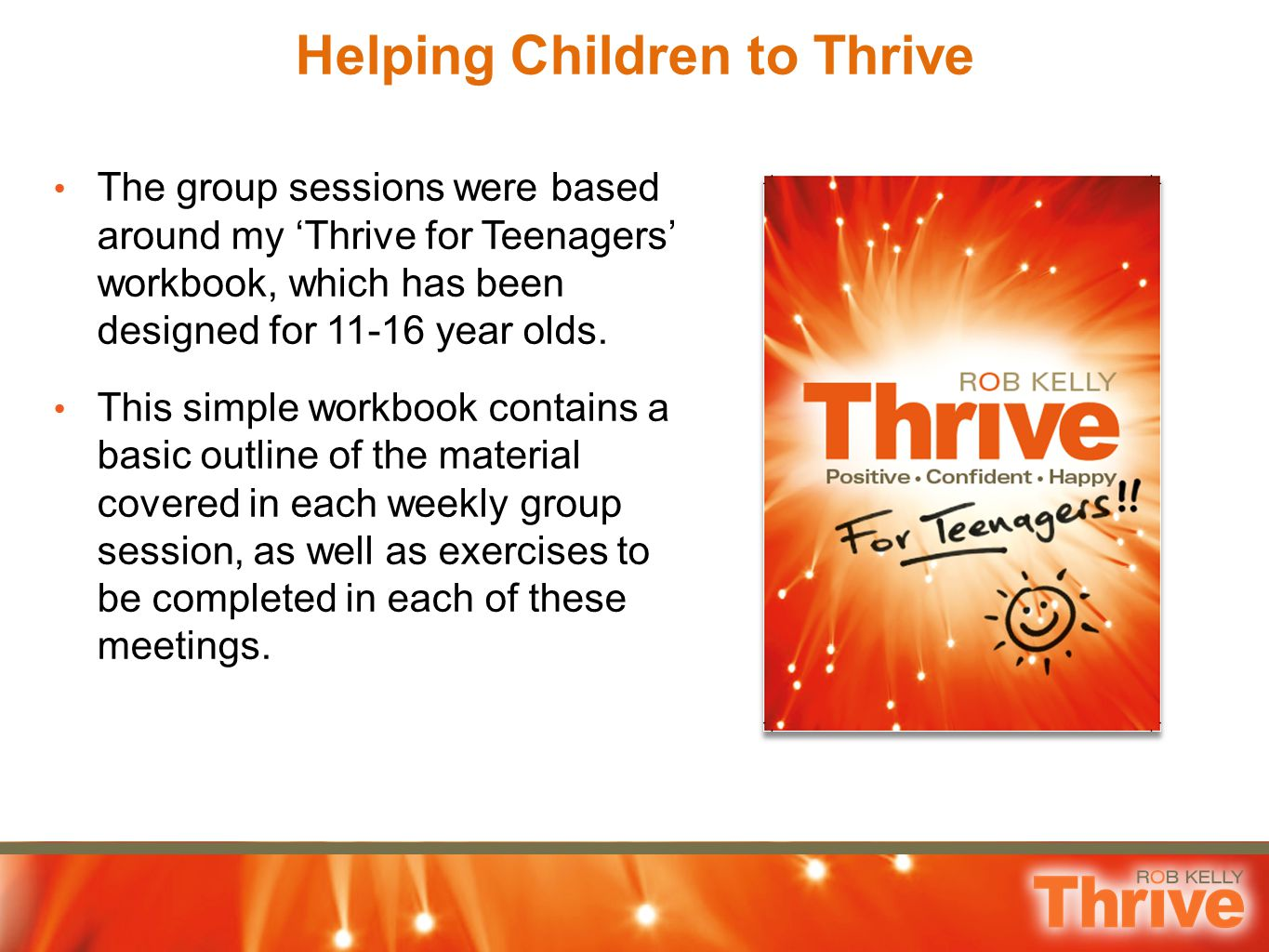 Helping Children to Thrive The group sessions were based around my 'Thrive for Teenagers' workbook, which has been designed for 11-16 year olds. This