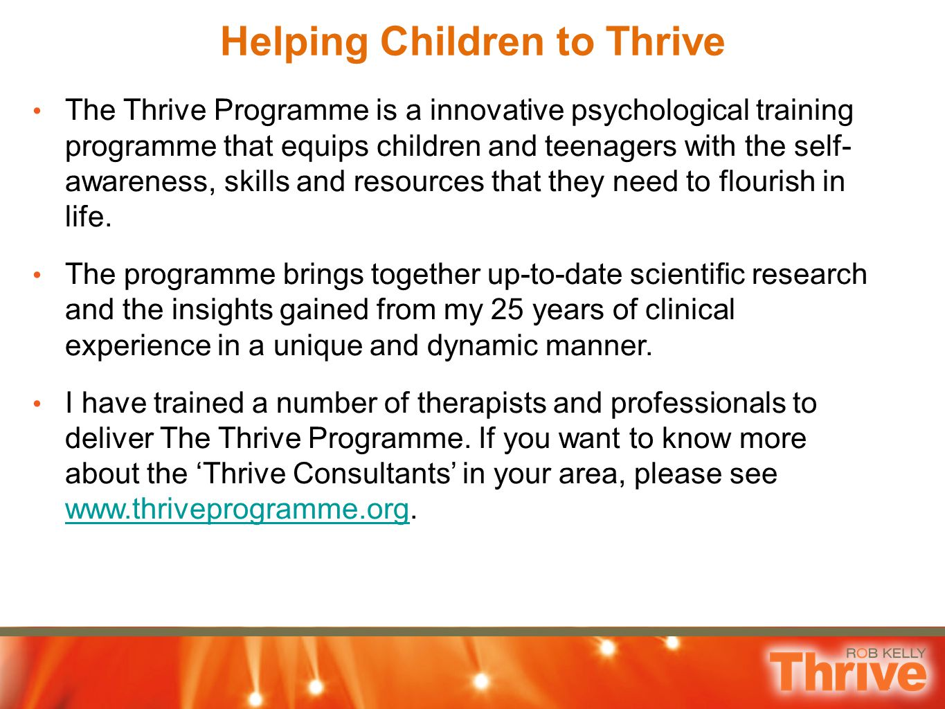 2 The Thrive Programme is a innovative psychological training programme that equips children and teenagers with the self- awareness, skills and resources that they need to flourish in life.