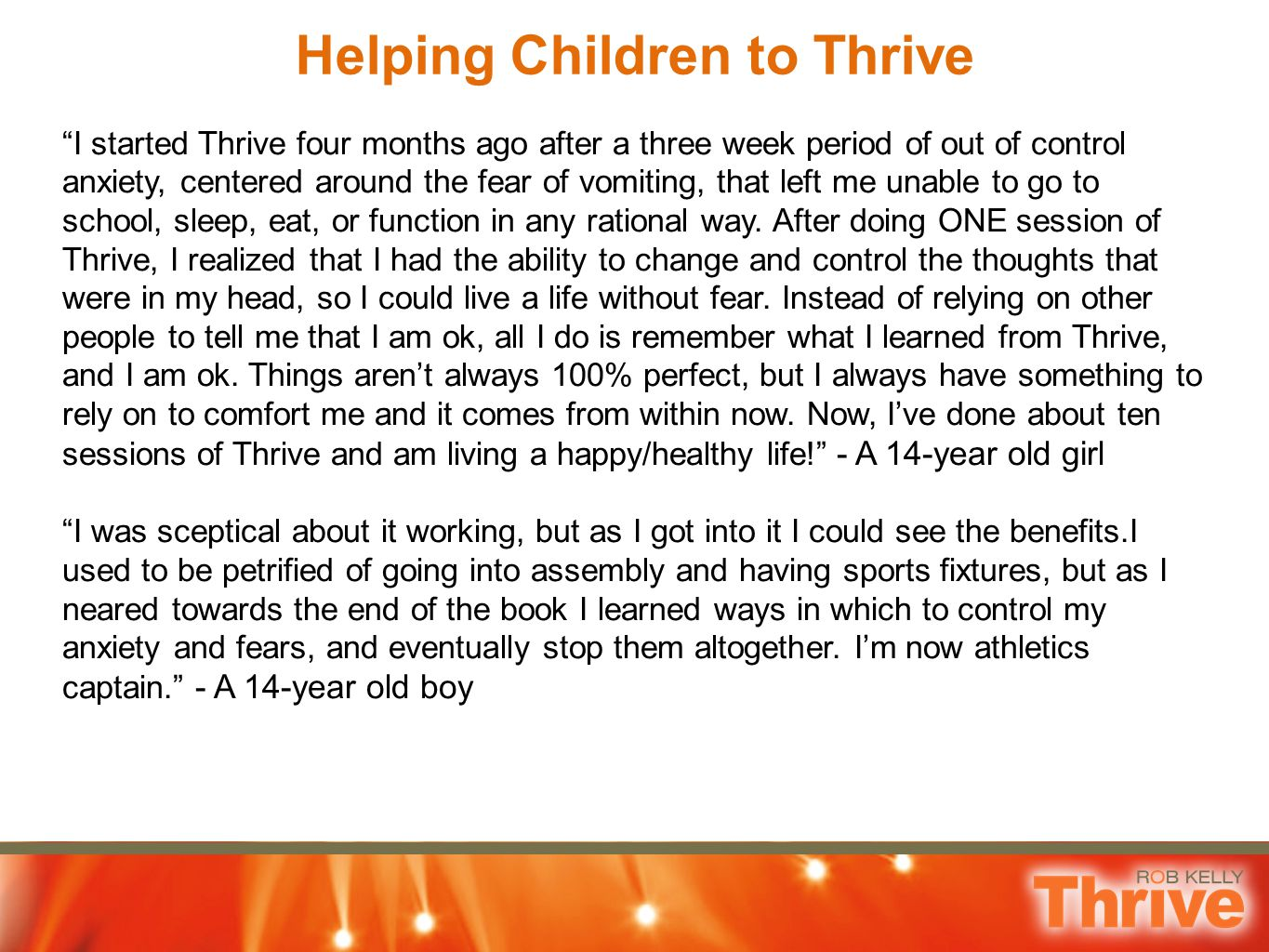 Helping Children to Thrive I started Thrive four months ago after a three week period of out of control anxiety, centered around the fear of vomiting, that left me unable to go to school, sleep, eat, or function in any rational way.