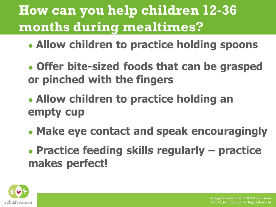Allow children to practice holding spoons Offer bite-sized foods that can be grasped or pinched with the fingers Allow children to practice holding an empty cup Make eye contact and speak encouragingly Practice feeding skills regularly – practice makes perfect.