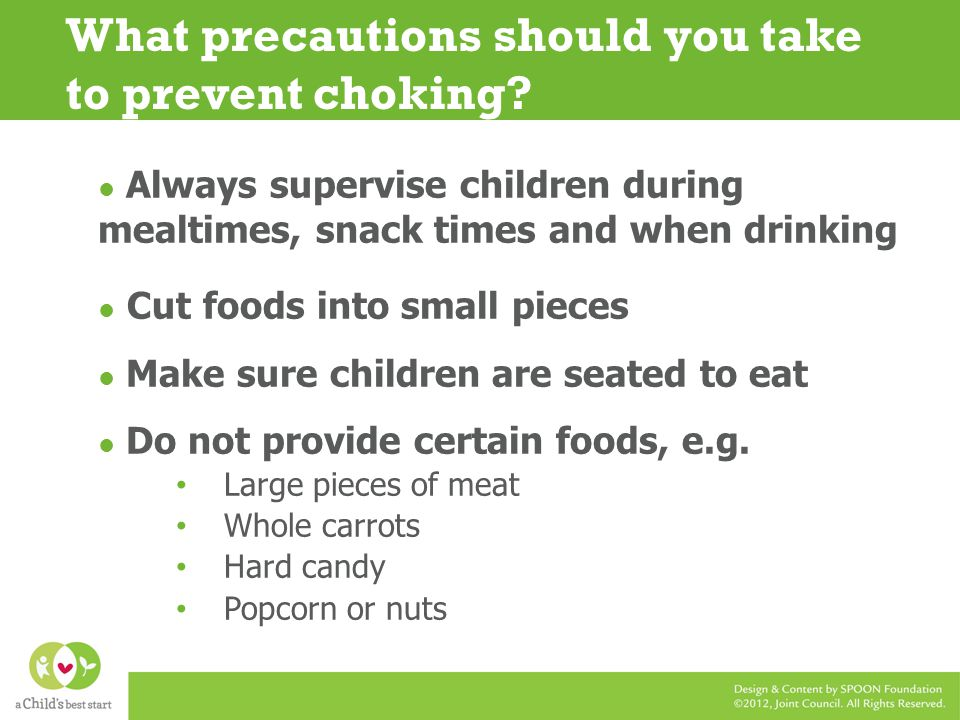 Always supervise children during mealtimes, snack times and when drinking Cut foods into small pieces Make sure children are seated to eat Do not provide certain foods, e.g.
