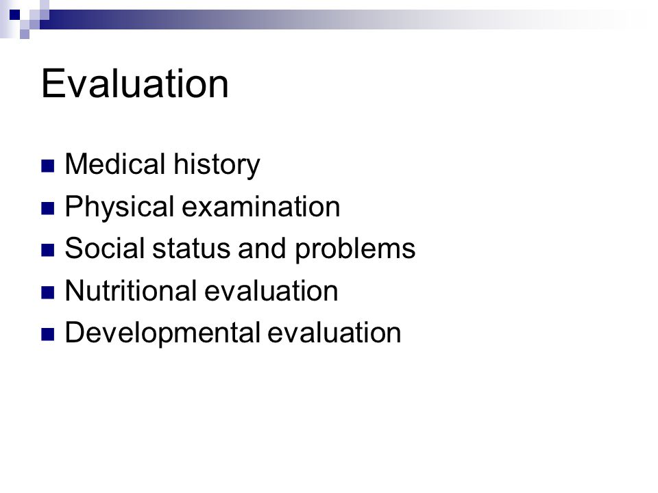 Evaluation Medical history Physical examination Social status and problems Nutritional evaluation Developmental evaluation