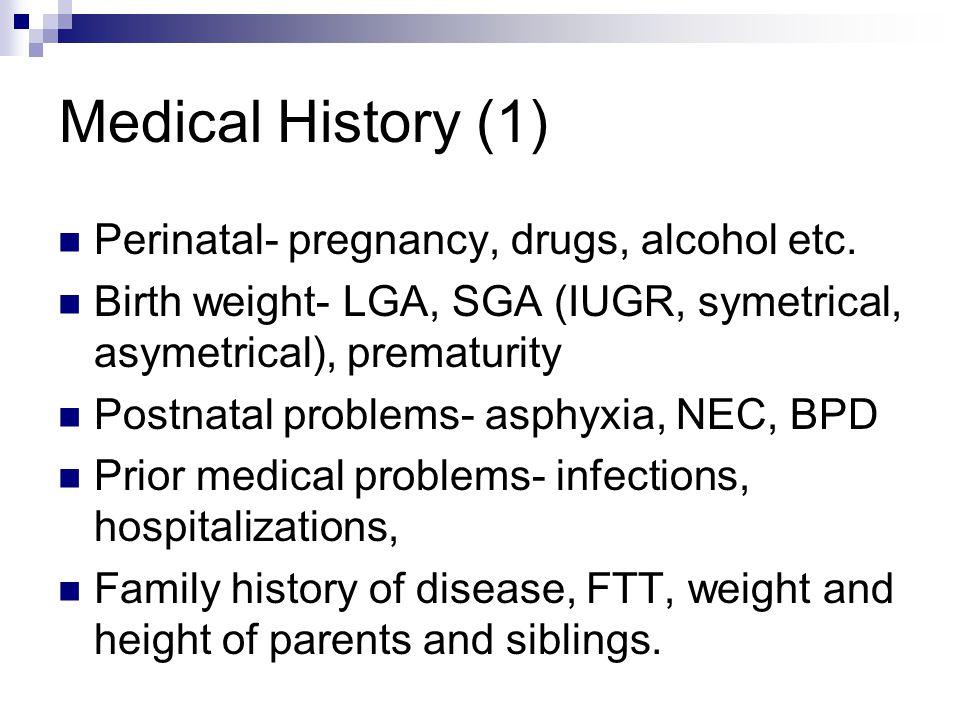 Medical History (1) Perinatal- pregnancy, drugs, alcohol etc. Birth weight- LGA, SGA (IUGR, symetrical, asymetrical), prematurity Postnatal problems-