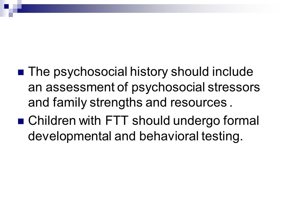 The psychosocial history should include an assessment of psychosocial stressors and family strengths and resources. Children with FTT should undergo f