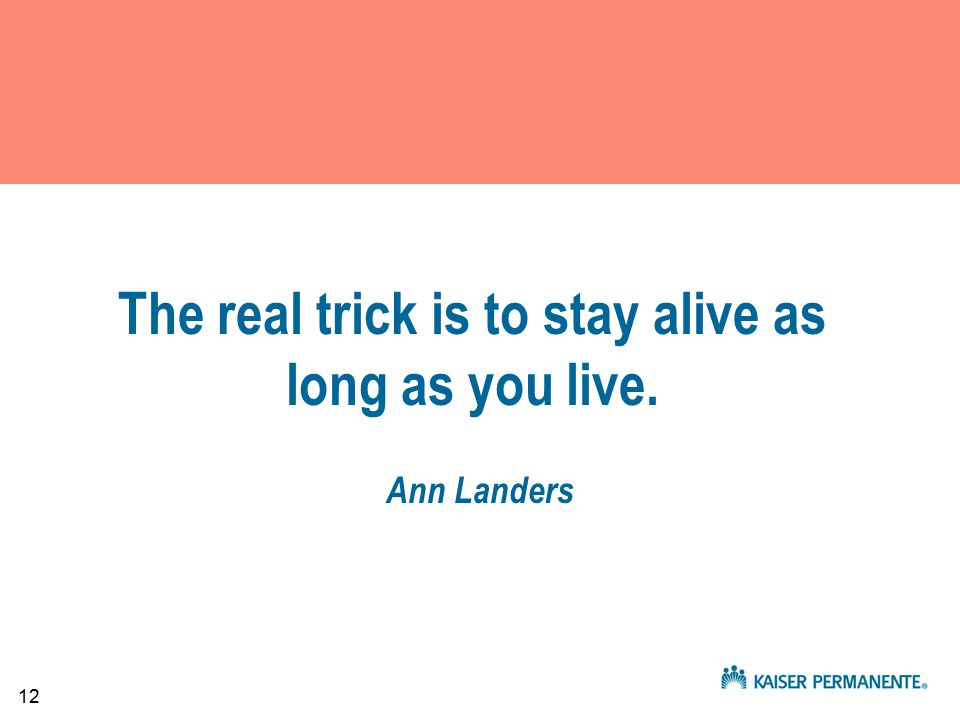 12 The real trick is to stay alive as long as you live. Ann Landers