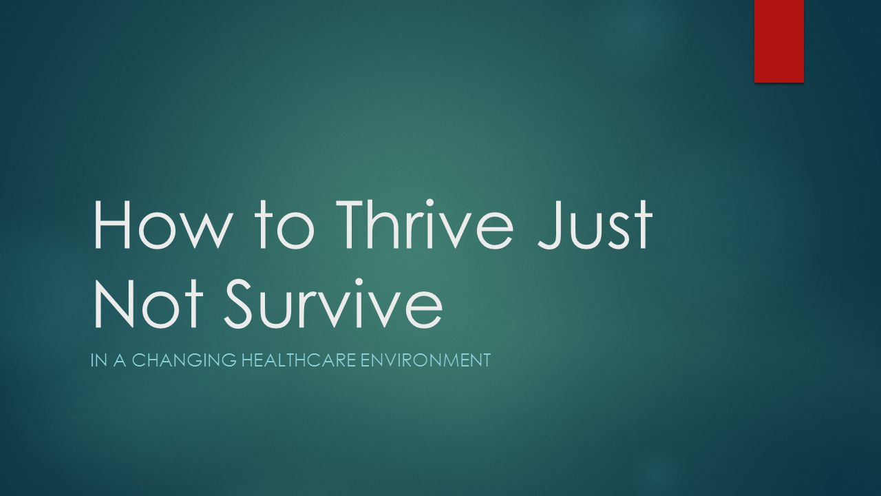How to Thrive  Get Back to Basics – The Old Fashioned Practice Assessment  No such thing as the perfect medical practice  Strategic Planning – The Key to Future Success  Have an Integration Strategy  Small Medical Practices  Large Medical Practices  Have a Contracting Strategy  Third Party Payers  ACO Contracting