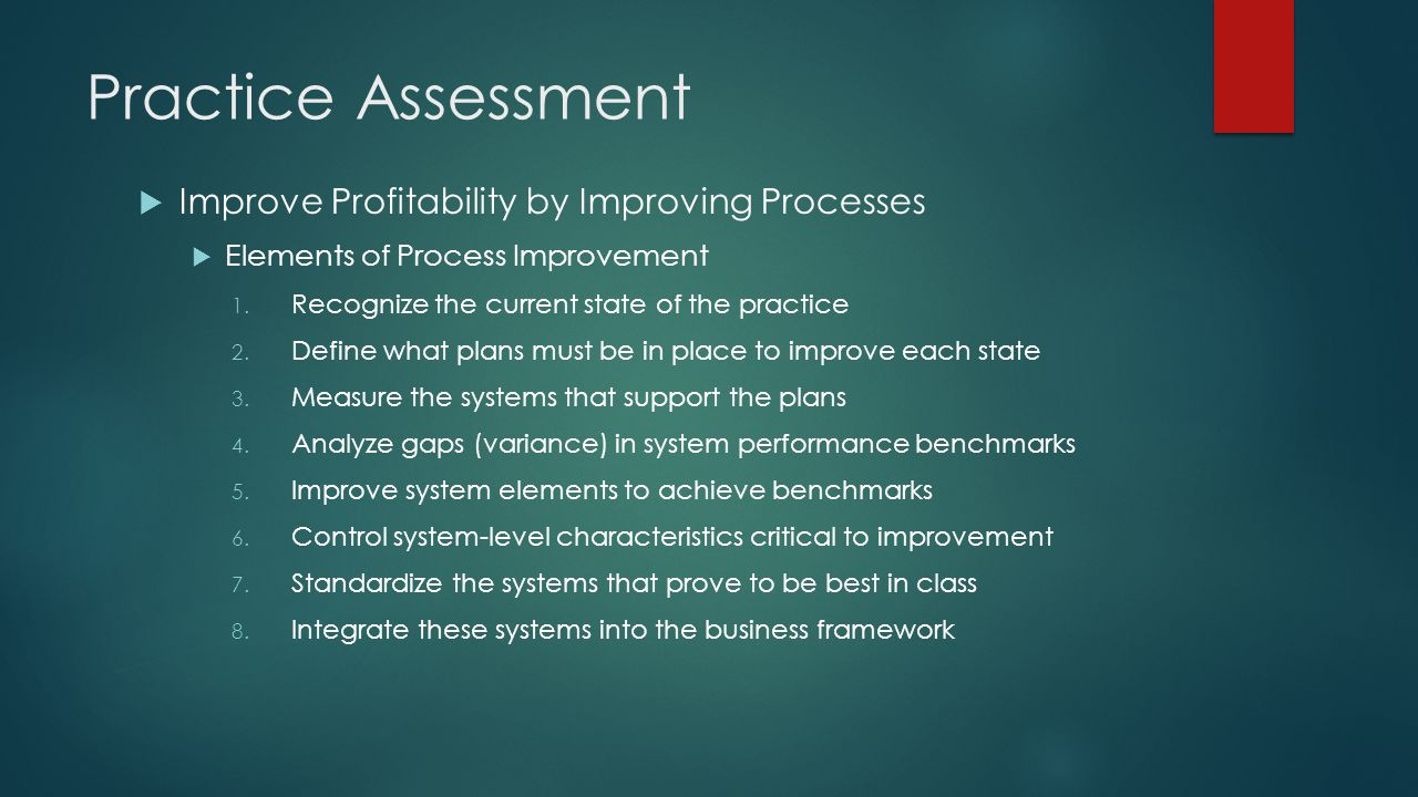Practice Assessment  Improve Profitability by Improving Processes  Potential Areas for Process Improvement  Revenue cycle analysis  Patient throughput analysis  Denial analysis  Cost accounting  Code and modifier analysis  Reimbursement analysis  Patient Satisfaction (complaints)  Compliance risk analysis  Physician productivity analysis  Clinical outcomes