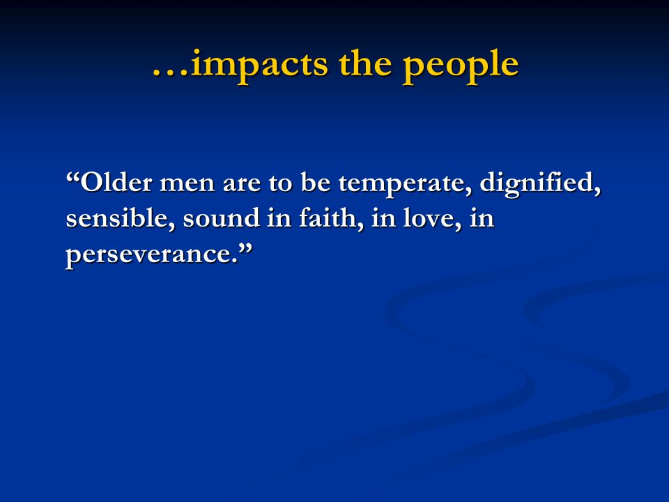 """…impacts the people """"Older men are to be temperate, dignified, sensible, sound in faith, in love, in perseverance."""""""