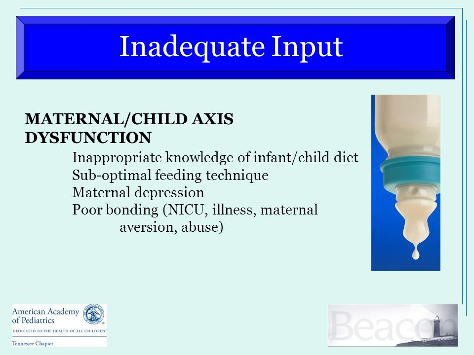 Inadequate Input MATERNAL/CHILD AXIS DYSFUNCTION Inappropriate knowledge of infant/child diet Sub-optimal feeding technique Maternal depression Poor bonding (NICU, illness, maternal aversion, abuse)