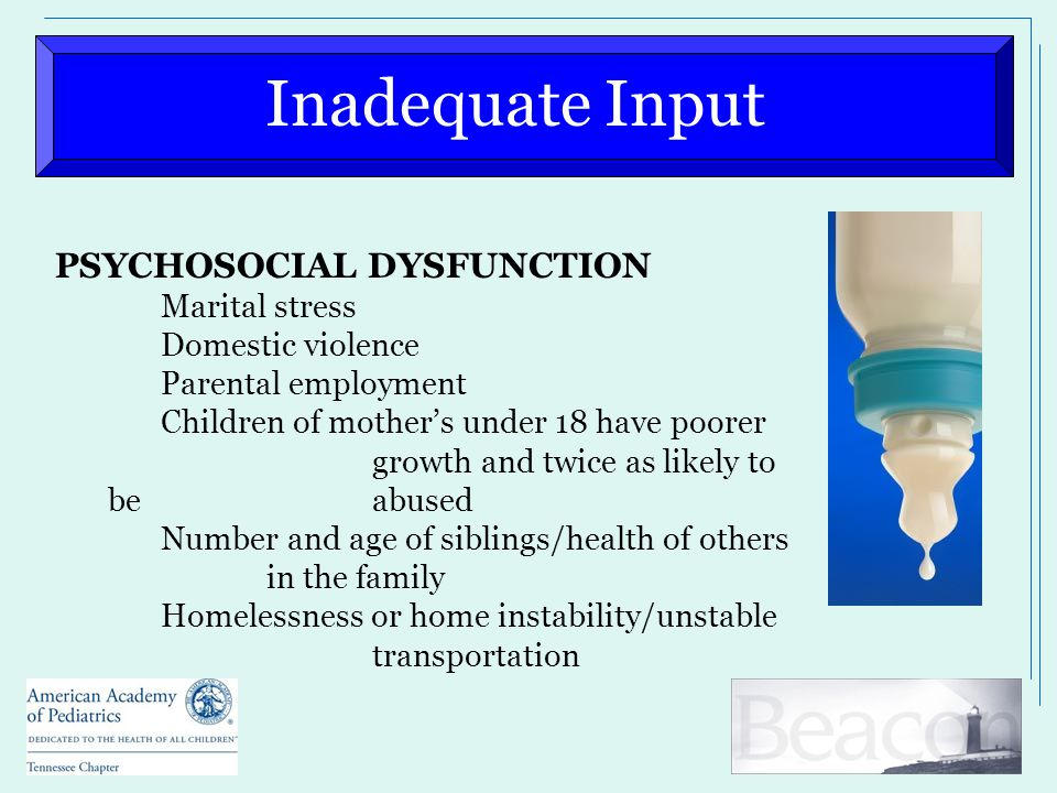 Inadequate Input PSYCHOSOCIAL DYSFUNCTION Marital stress Domestic violence Parental employment Children of mother's under 18 have poorer growth and twice as likely to be abused Number and age of siblings/health of others in the family Homelessness or home instability/unstable transportation