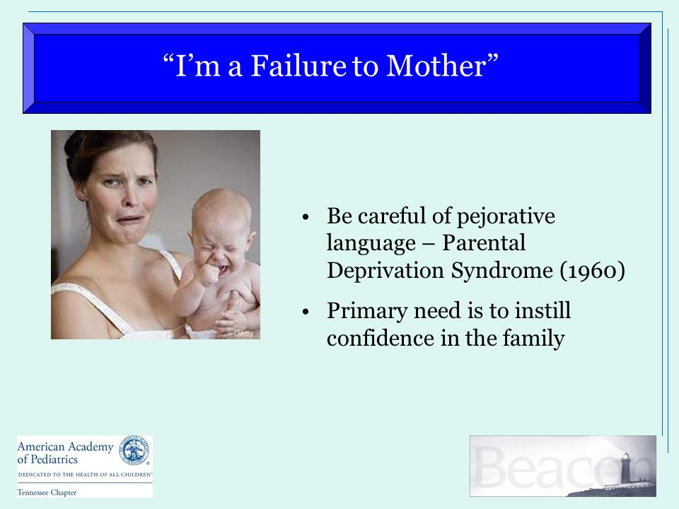 I'm a Failure to Mother Be careful of pejorative language – Parental Deprivation Syndrome (1960) Primary need is to instill confidence in the family